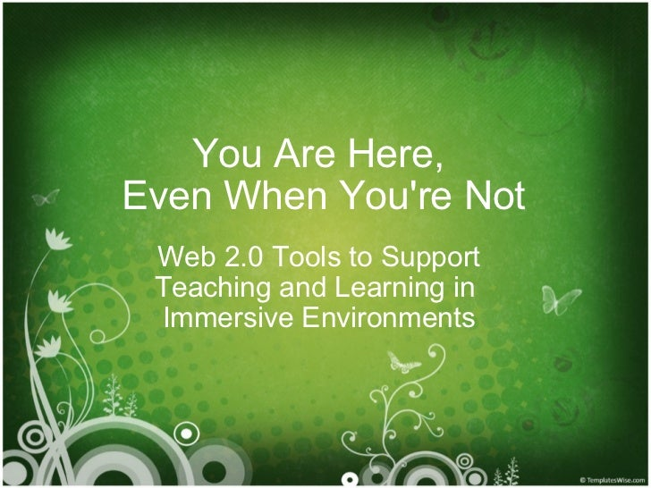 You Are Here,  Even When You're Not Web 2.0 Tools to Support Teaching and Learning in  Immersive Environments