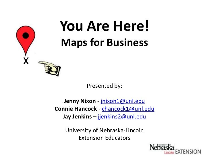 You Are Here!Maps for Business<br />X<br />Presented by:<br />Jenny Nixon - jnixon1@unl.edu<br />Connie Hancock - chancock...