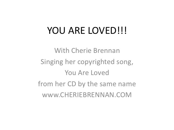 YOU ARE LOVED!!!<br />With Cherie Brennan<br />Singing her copyrighted song, <br />You Are Loved <br />from her CD by the ...