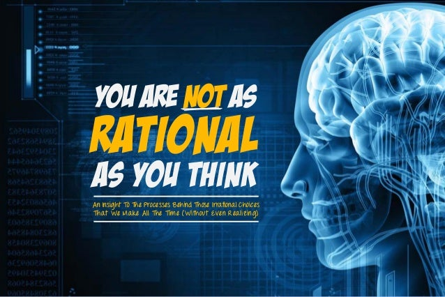 Rational You are not as As You Think An Insight To The Processes Behind Those Irrational Choices That We Make All The Time...