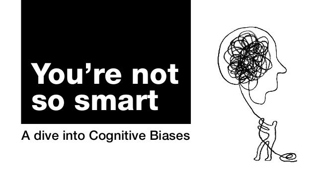 You're not so smart A dive into Cognitive Biases