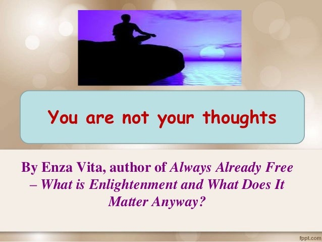 By Enza Vita, author of Always Already Free – What is Enlightenment and What Does It Matter Anyway? You are not your thoug...