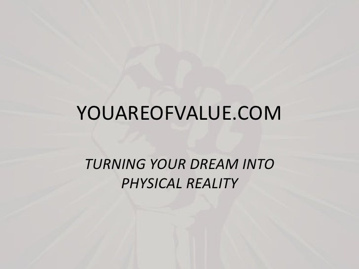 YOUAREOFVALUE.COM<br />TURNING YOUR DREAM INTO PHYSICAL REALITY<br />