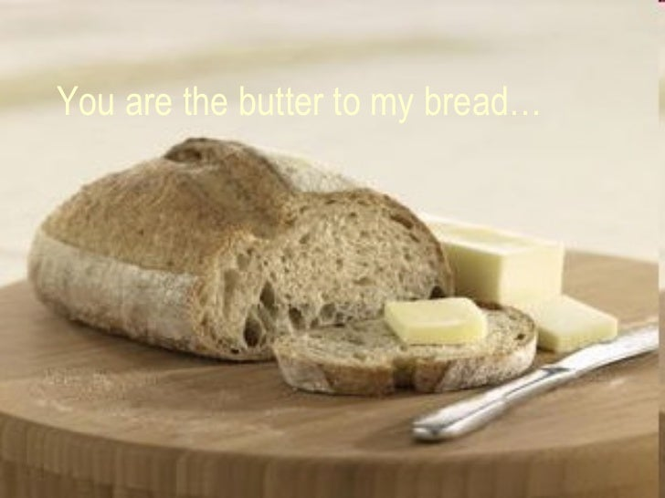 You are the butter to my bread…