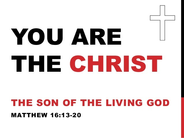 YOU ARETHE CHRISTTHE SON OF THE LIVING GODMATTHEW 16:13-20