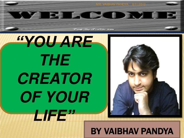 "MR. VAIBHAV PANDYA   8/11/2012""YOU ARE   THECREATOROF YOUR  LIFE""       BY VAIBHAV PANDYA                    1"