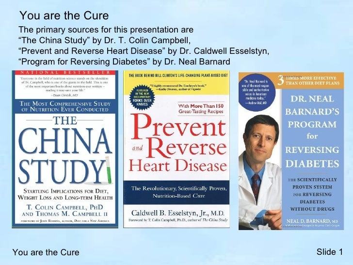 """You are the Cure The primary sources for this presentation are """"The China Study"""" by Dr. T. Colin Campbell, """"Prevent and Re..."""