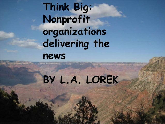 You are the media Nonprofits generating news coverage in the Internet age By L.A. Lorek Think Big: Nonprofit organizations...
