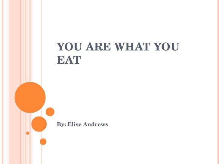 YOU ARE WHAT YOU EAT By: Elise Andrews