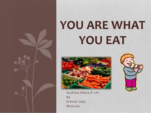 Ilushina Alena 8 «A» 8а School 2097 Moscow YOU ARE WHAT YOU EAT