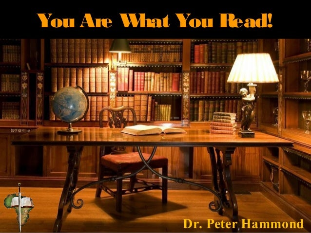 You Are What You Read! Dr. Peter Hammond