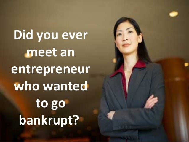 Did you ever meet an entrepreneur who wanted to go bankrupt? 1