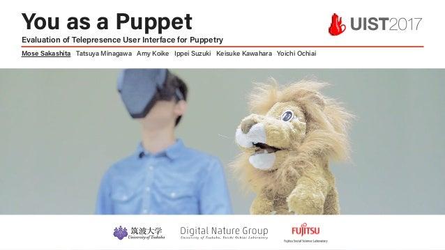 1 å You as a Puppet Evaluation of Telepresence User Interface for Puppetry Mose Sakashita Tatsuya Minagawa Amy Koike Ippei...