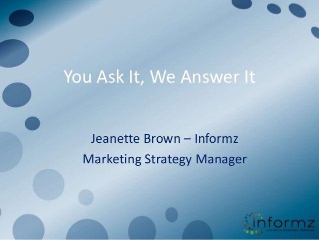 You Ask It, We Answer It   Jeanette Brown – Informz  Marketing Strategy Manager