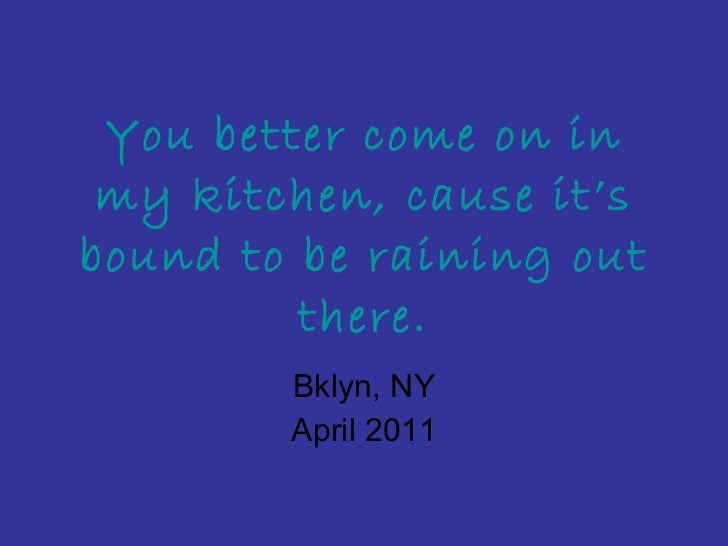 You better come on in my kitchen, cause it's bound to be raining out there. Bklyn, NY April 2011