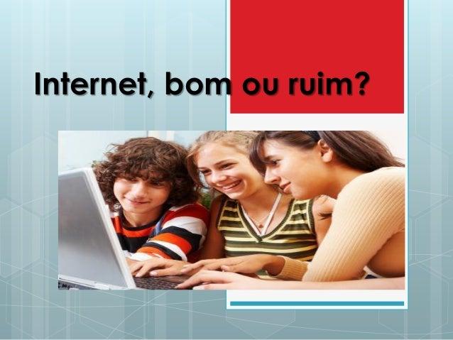 Internet, bom ou ruim?