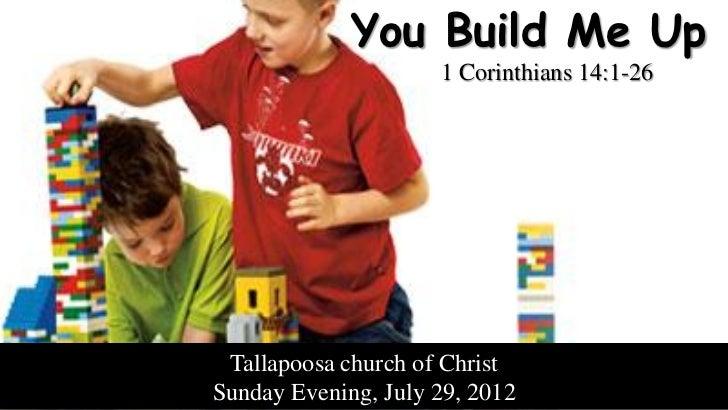 You Build Me Up                     1 Corinthians 14:1-26 Tallapoosa church of ChristSunday Evening, July 29, 2012
