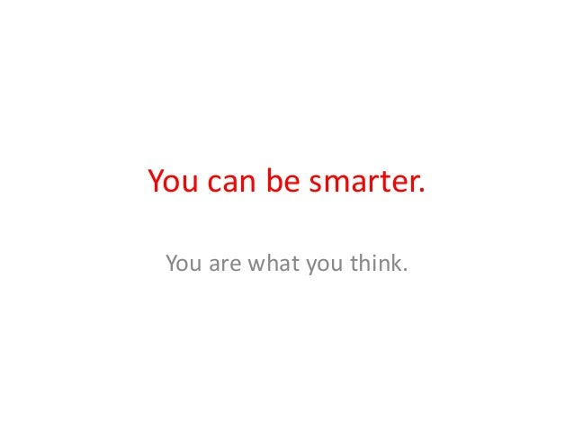 You can be smarter. You are what you think.