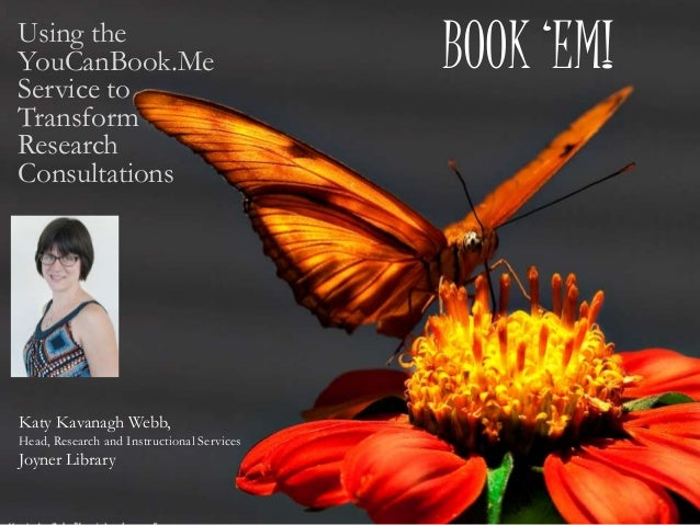 BOOK 'EM!Using the YouCanBook.Me Service to Transform Research Consultations Katy Kavanagh Webb, Head, Research and Instru...