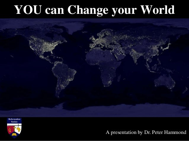 YOU can Change your World A presentation by Dr. Peter Hammond