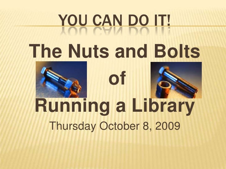 You Can Do It!<br />The Nuts and Bolts<br /> of <br />Running a Library<br />Thursday October 8, 2009<br />