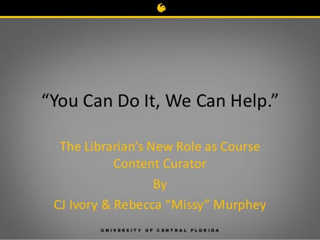 """You Can Do It, We Can Help."" The Librarian's New Role as Course Content Curator By CJ Ivory & Rebecca ""Missy"" Murphey"
