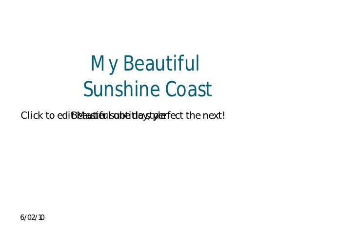 My Beautiful               Sunshine Coast Click to edit Master subtitle style             Beautiful one day, perfect the n...