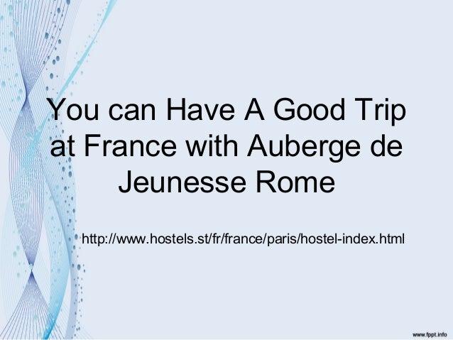 You can Have A Good Tripat France with Auberge de     Jeunesse Rome  http://www.hostels.st/fr/france/paris/hostel-index.html