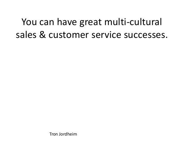 You can have great multi-cultural sales & customer service successes. Tron Jordheim