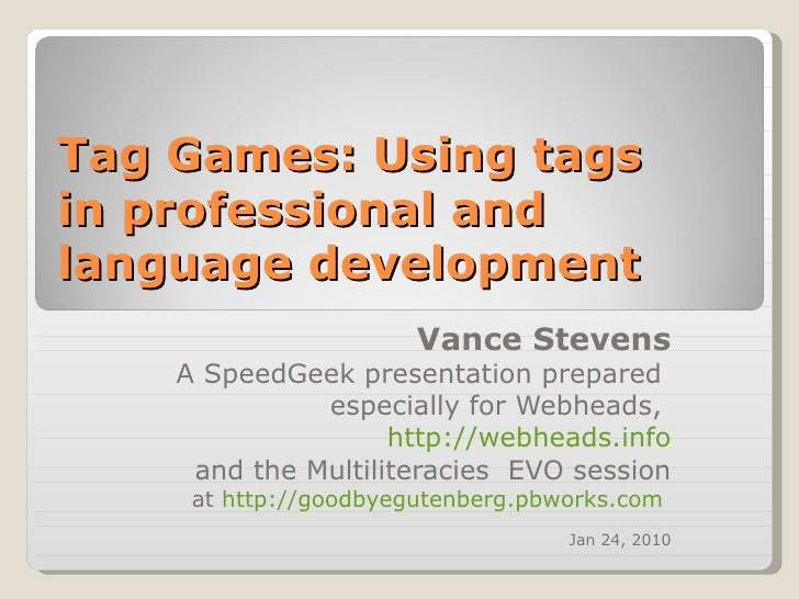 Tag Games: Using tags  in professional and language development  Vance Stevens A SpeedGeek presentation prepared  especial...