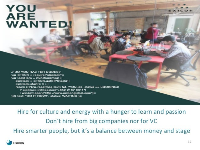37  Hire  for  culture  and  energy  with  a  hunger  to  learn  and  passion  Don't  hire  from  big  companies  nor  for...