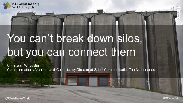 @ChristiaanWLstg #CSForum14 You can't break down silos, but you can connect them Christiaan W. Lustig Communications Archi...