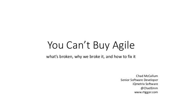 You Can't Buy Agile what's broken, why we broke it, and how to fix it Chad McCallum Senior Software Developer iQmetrix Sof...