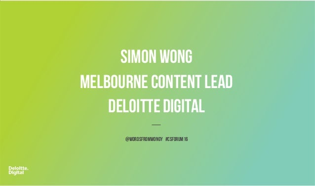 SIMON WONG MELBOURNE CONTENTLEAD DELOITTE DIGITAL @wordsfromwongy #csforum16