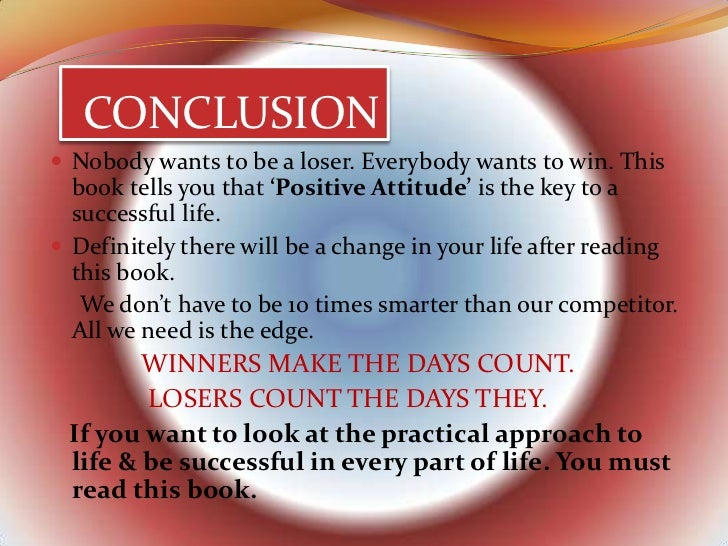 CONCLUSION Nobody wants to be a loser. Everybody wants to win. This  book tells you that 'Positive Attitude' is the key t...