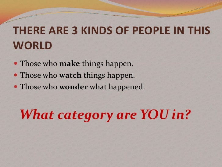 THERE ARE 3 KINDS OF PEOPLE IN THISWORLD Those who make things happen. Those who watch things happen. Those who wonder ...