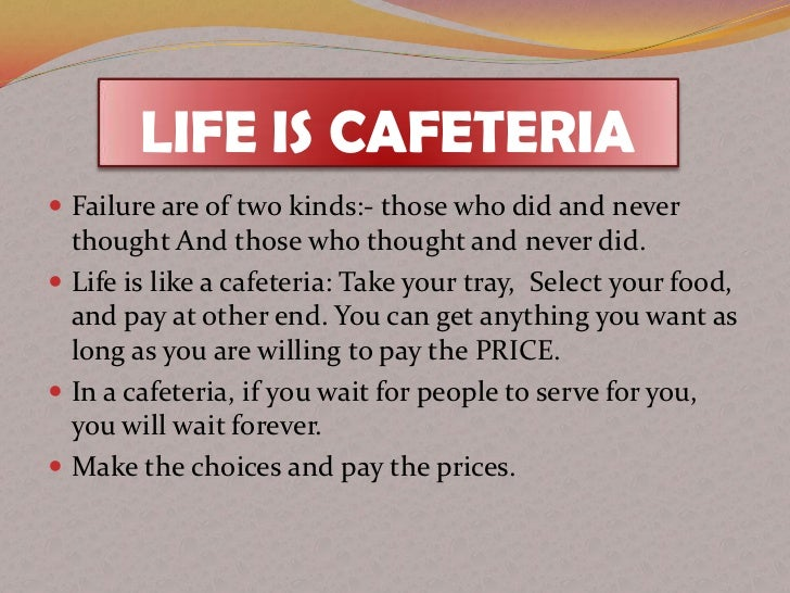 LIFE IS CAFETERIA Failure are of two kinds:- those who did and never  thought And those who thought and never did. Life ...