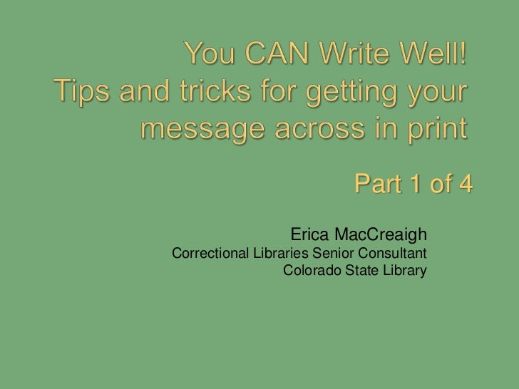 You CAN Write Well!  Tips and tricks for getting your message across in print<br />Part 1 of 4<br />Erica MacCreaigh<br />...
