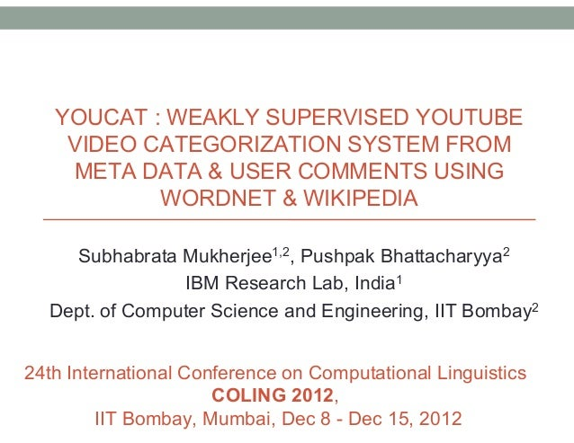 YOUCAT : WEAKLY SUPERVISED YOUTUBE VIDEO CATEGORIZATION SYSTEM FROM META DATA & USER COMMENTS USING WORDNET & WIKIPEDIA Su...