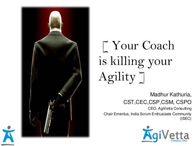 [ Your Coach is killing your Agility ] Madhur Kathuria, CST,CEC,CSP,CSM, CSPO CEO, AgiVetta Consulting Chair Emeritus, Ind...