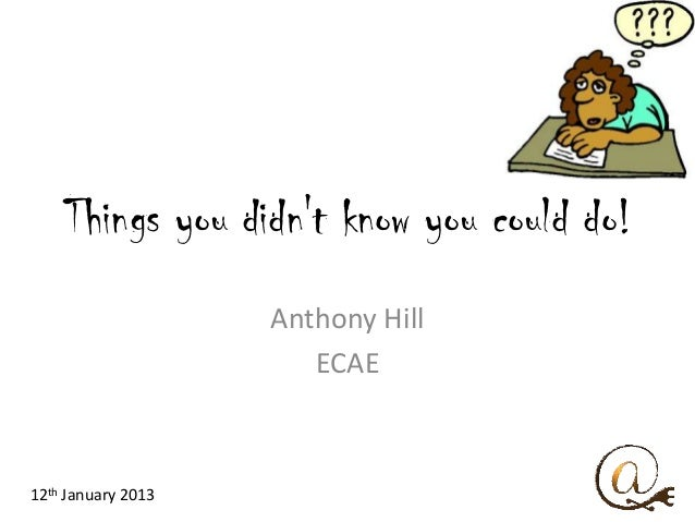 Things you didnt know you could do!                    Anthony Hill                       ECAE12th January 2013