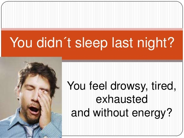You didn´t sleep last night?         You feel drowsy, tired,               exhausted          and without energy?
