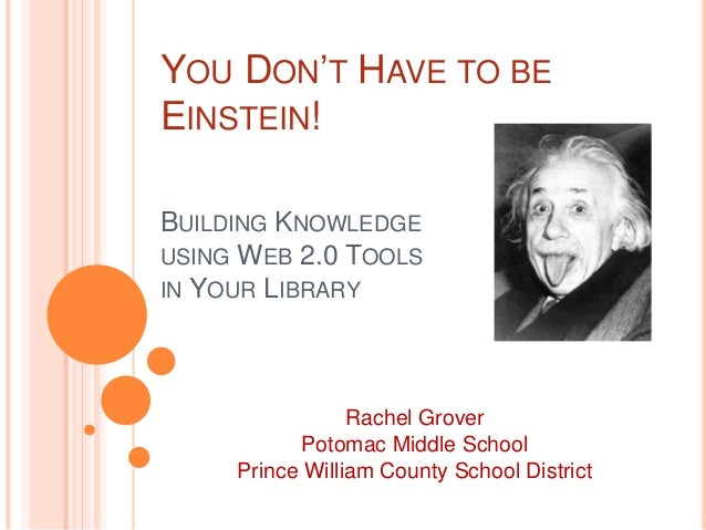YOU DON'T HAVE TO BE EINSTEIN! BUILDING KNOWLEDGE USING WEB 2.0 TOOLS IN YOUR LIBRARY  Rachel Grover Potomac Middle School...