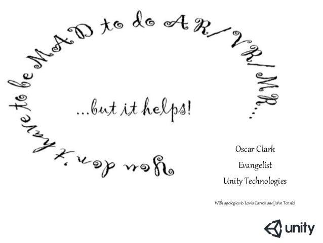 Oscar Clark Evangelist Unity Technologies With apologies to Lewis Carroll and John Tenniel http://dcau.wikia.com/wiki/Mad_...