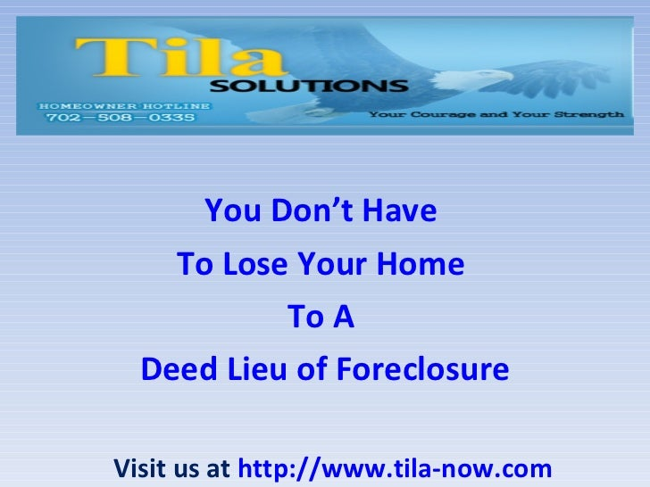 You Don't Have  To Lose Your Home  To A  Deed Lieu of Foreclosure Visit us at  http://www.tila-now.com