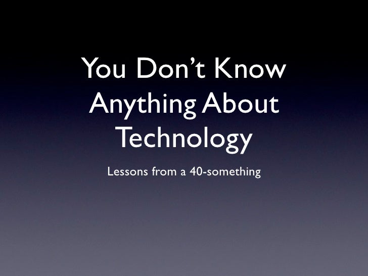 You Don't Know  Anything About   Technology  Lessons from a 40-something