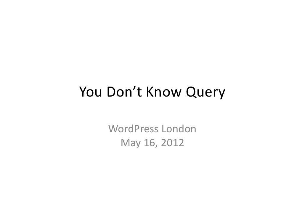 YouDon'tKnowQuery   WordPressLondon   WordPress London    May16,2012