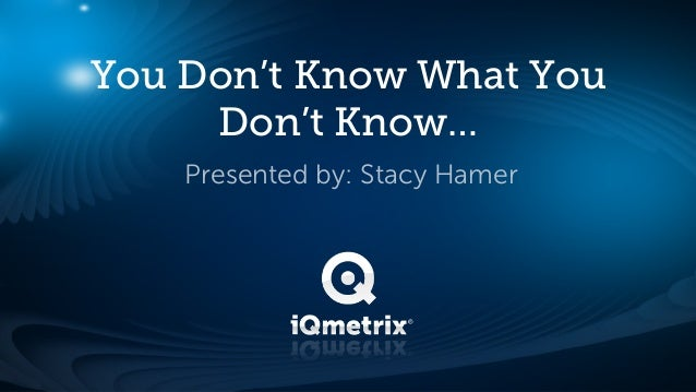 You Don't Know What You     Don't Know…    Presented by: Stacy Hamer
