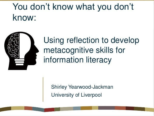 You don't know what you don't know: Using reflection to develop metacognitive skills for information literacy Shirley Year...
