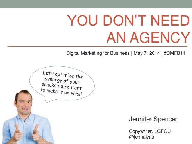 YOU DON'T NEED AN AGENCY Jennifer Spencer Copywriter, LGFCU @jennalyns Digital Marketing for Business | May 7, 2014 | #DMF...